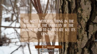 The most merciful thing in the world... is the inability of the human mind to correlate all its con