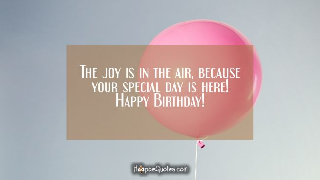 The joy is in the air, because your special day is here! Happy Birthday!