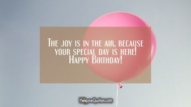 The joy is in the air, because your special day is here! Happy Birthday! Quotes