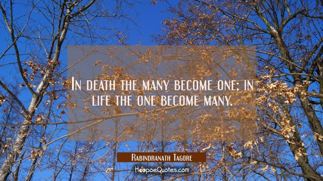 In death the many become one; in life the one become many.