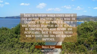 There is a theory which states that if ever anybody discovers exactly what the Universe is for and