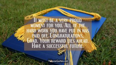 It must be a very proud moment for you. All of the hard work you have put in has paid off. Congratulations, Grad. Your reward lies ahead. Have a successful future. Graduation Quotes