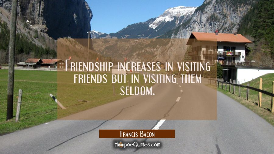 Friendship increases in visiting friends but in visiting them seldom. Francis Bacon Quotes