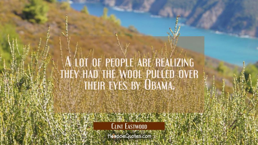 A lot of people are realizing they had the wool pulled over their eyes by Obama. Clint Eastwood Quotes