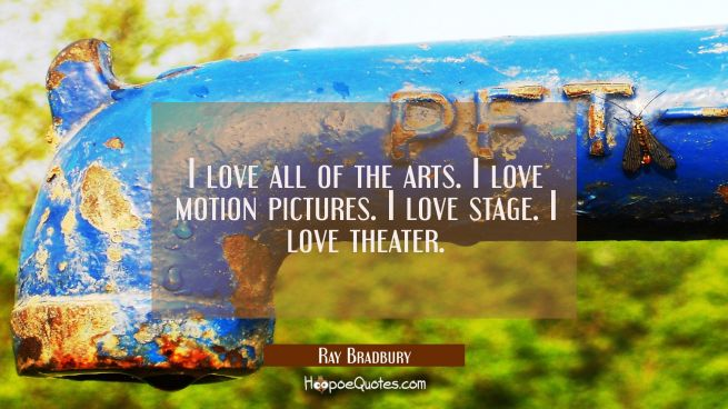 I love all of the arts. I love motion pictures. I love stage. I love theater.