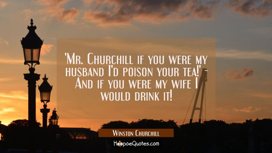 'Mr. Churchill if you were my husband I'd poison your tea!' And if you were my wife I would drink i Winston Churchill Quotes