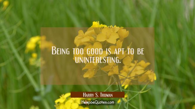 Being too good is apt to be uninteresting.
