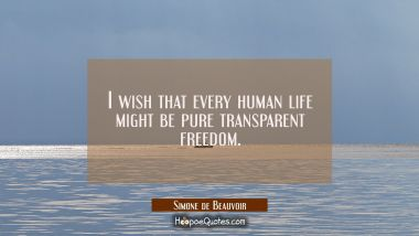 I wish that every human life might be pure transparent freedom. Simone de Beauvoir Quotes