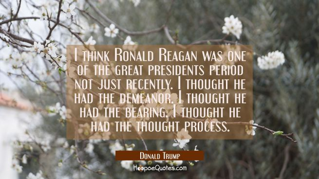 I think Ronald Reagan was one of the great presidents period not just recently. I thought he had th