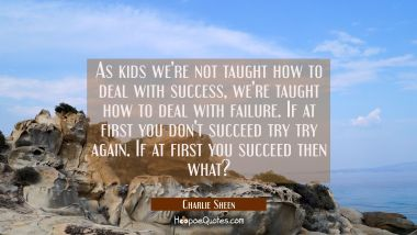 As kids we're not taught how to deal with success, we're taught how to deal with failure. If at fir