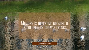Memory is deceptive because it is colored by today's events.