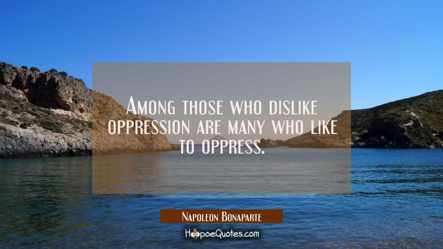 Among those who dislike oppression are many who like to oppress. Napoleon Bonaparte Quotes