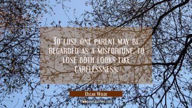 To lose one parent may be regarded as a misfortune, to lose both looks like carelessness.