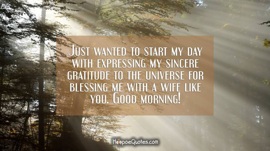 Just wanted to start my day with expressing my sincere gratitude to the universe for blessing me with a wife like you. Good morning! Good Morning Quotes
