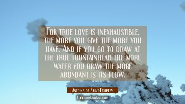 For true love is inexhaustible, the more you give the more you have. And if you go to draw at the t