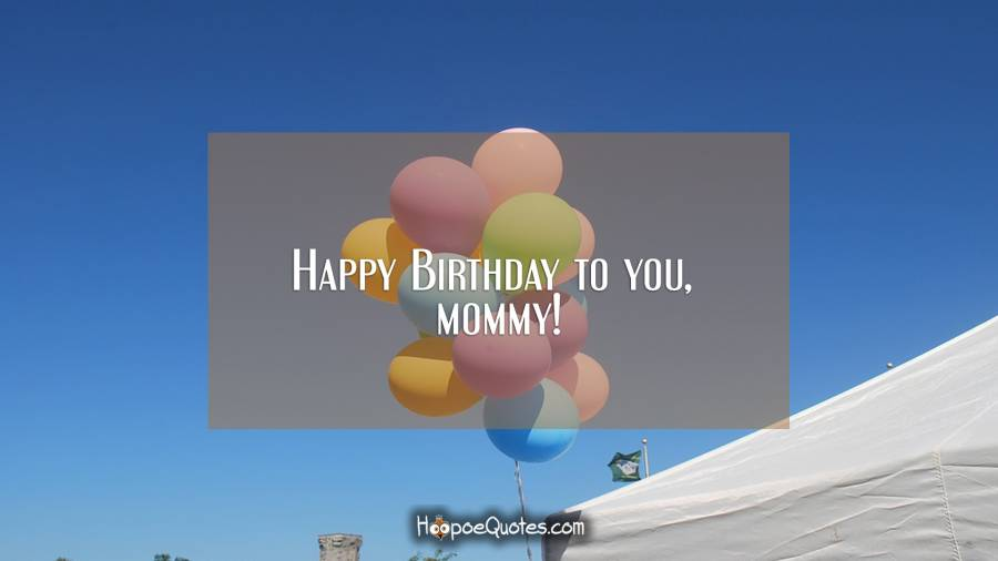 Happy Birthday to you, mommy! Birthday Quotes