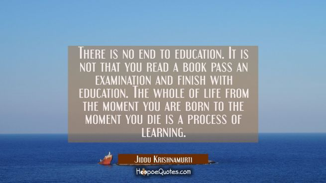 There is no end to education. It is not that you read a book pass an examination and finish with ed