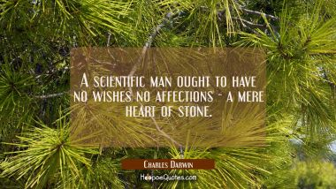 A scientific man ought to have no wishes no affections - a mere heart of stone.