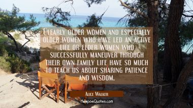 Clearly older women and especially older women who have led an active life or elder women who succe Alice Walker Quotes