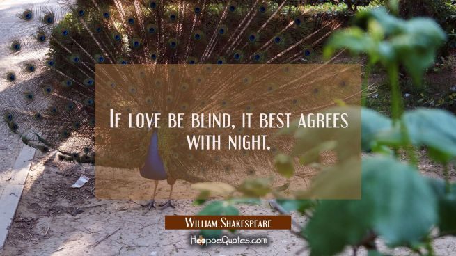 If love be blind, it best agrees with night.