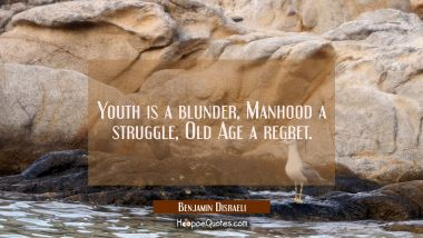 Youth is a blunder, Manhood a struggle Old Age a regret. Benjamin Disraeli Quotes