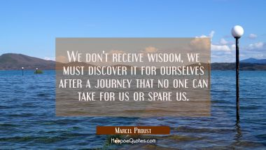 We don't receive wisdom, we must discover it for ourselves after a journey that no one can take for