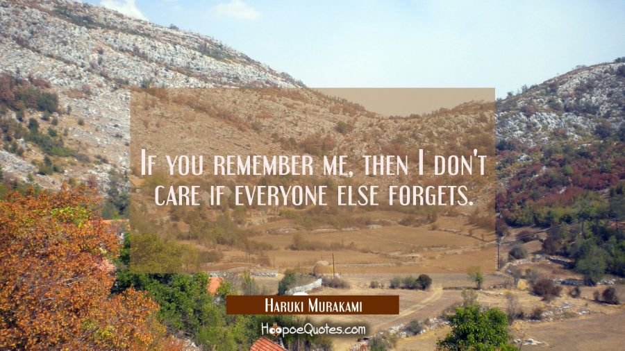 If you remember me, then I don't care if everyone else forgets. Haruki Murakami Quotes