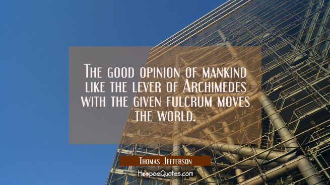 The good opinion of mankind like the lever of Archimedes with the given fulcrum moves the world.