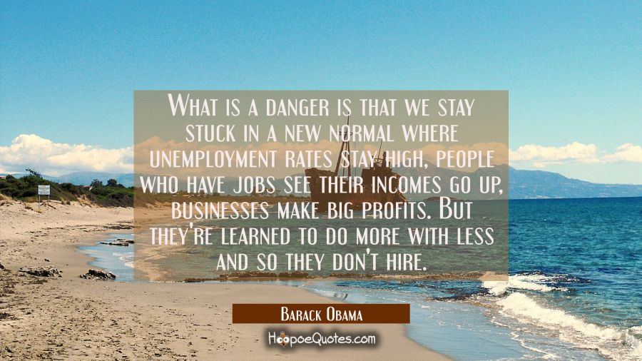 What is a danger is that we stay stuck in a new normal where unemployment rates stay high people wh Barack Obama Quotes