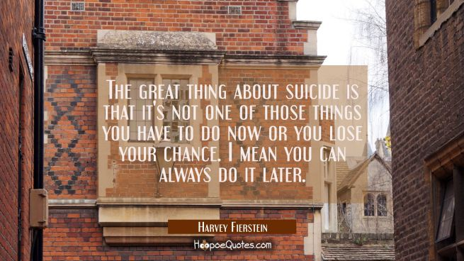 The great thing about suicide is that it's not one of those things you have to do now or you lose y