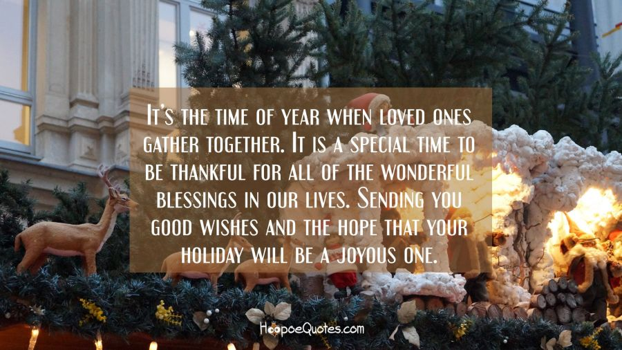 It's the time of year when loved ones gather together. It is a special time to be thankful for all of the wonderful blessings in our lives. Sending you good wishes and the hope that your holiday will be a joyous one. Christmas Quotes