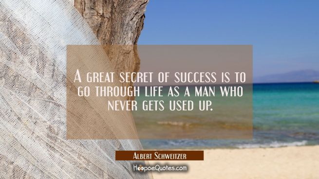 A great secret of success is to go through life as a man who never gets used up.