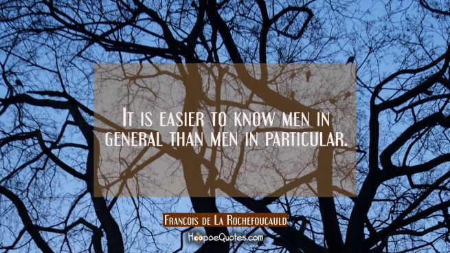 It is easier to know men in general than men in particular.