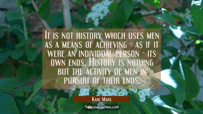 It is not history which uses men as a means of achieving - as if it were an individual person - its