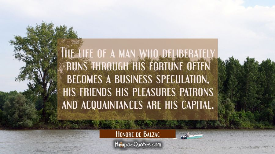 The life of a man who deliberately runs through his fortune often becomes a business speculation, h Honore de Balzac Quotes