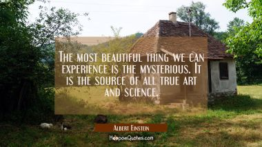 The most beautiful thing we can experience is the mysterious. It is the source of all true art and Albert Einstein Quotes