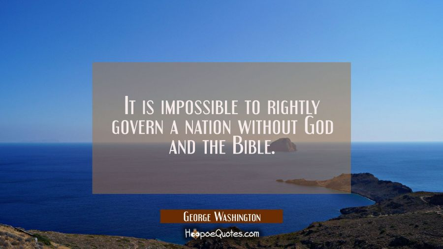 It is impossible to rightly govern a nation without God and the Bible. George Washington Quotes