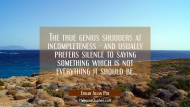 The true genius shudders at incompleteness - and usually prefers silence to saying something which