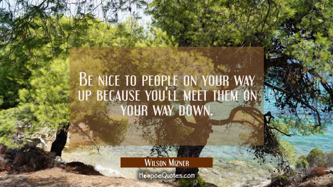 Be nice to people on your way up because you'll meet them on your way down.