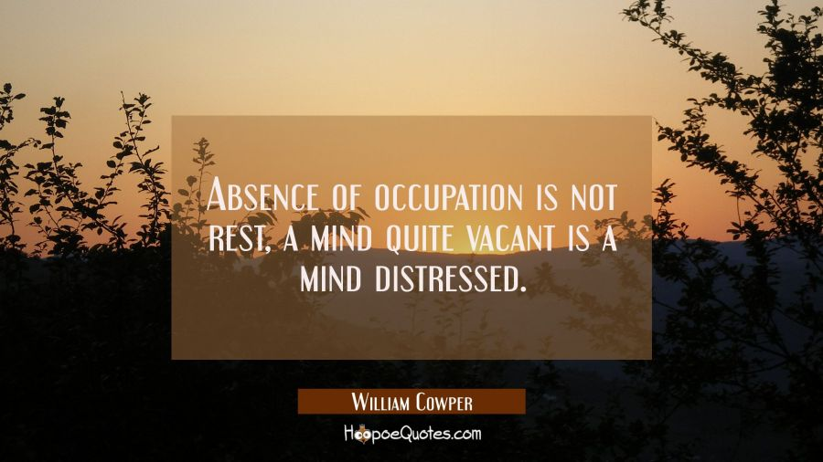 Absence of occupation is not rest, A mind quite vacant is a mind distressed. William Cowper Quotes