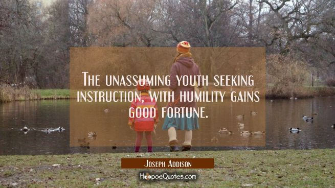 The unassuming youth seeking instruction with humility gains good fortune.