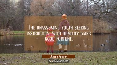 The unassuming youth seeking instruction with humility gains good fortune. Joseph Addison Quotes