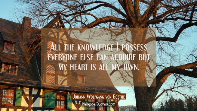 All the knowledge I possess everyone else can acquire but my heart is all my own.
