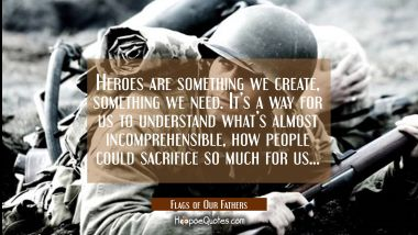 Heroes are something we create, something we need. It's a way for us to understand what's almost incomprehensible, how people could sacrifice so much for us... Quotes