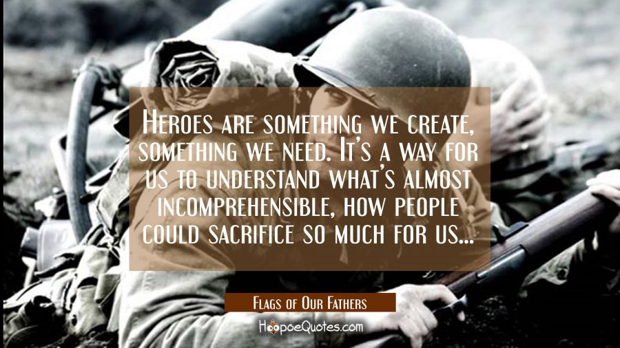 Heroes are something we create, something we need. It's a way for us to understand what's almost incomprehensible, how people could sacrifice so much for us... Movie Quotes Quotes