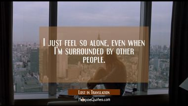 I just feel so alone, even when I'm surrounded by other people. Quotes