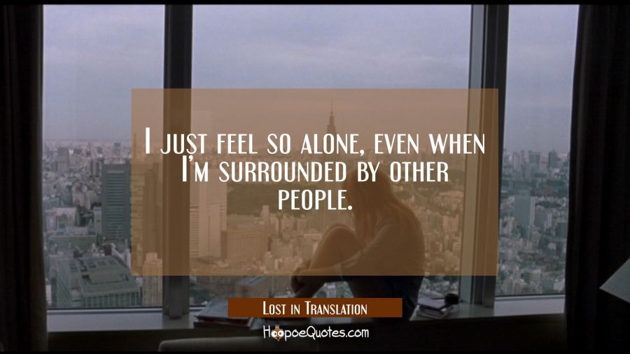 I just feel so alone, even when I'm surrounded by other people. Movie Quotes Quotes