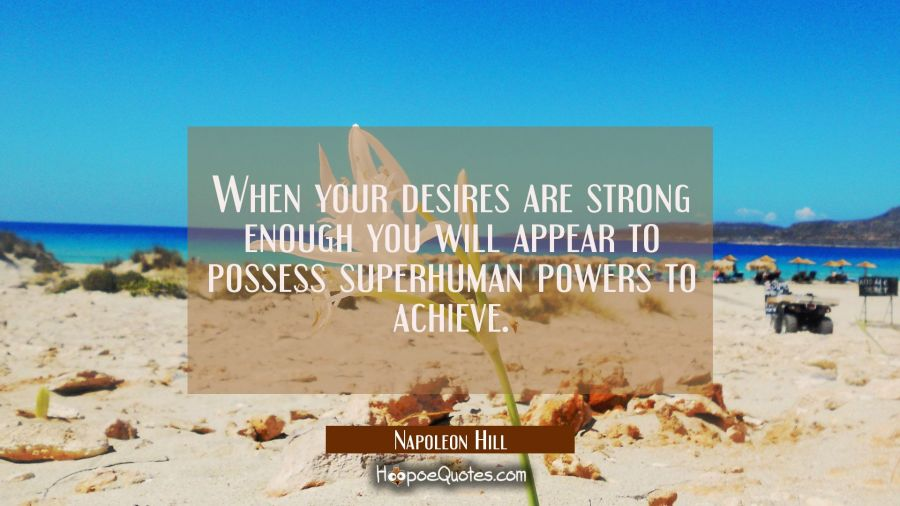 When your desires are strong enough you will appear to possess superhuman powers to achieve. Napoleon Hill Quotes