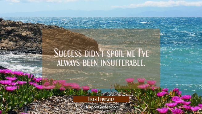 Success didn't spoil me I've always been insufferable.