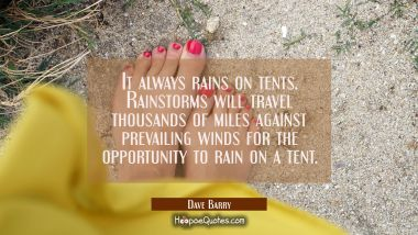 It always rains on tents. Rainstorms will travel thousands of miles against prevailing winds for th Dave Barry Quotes